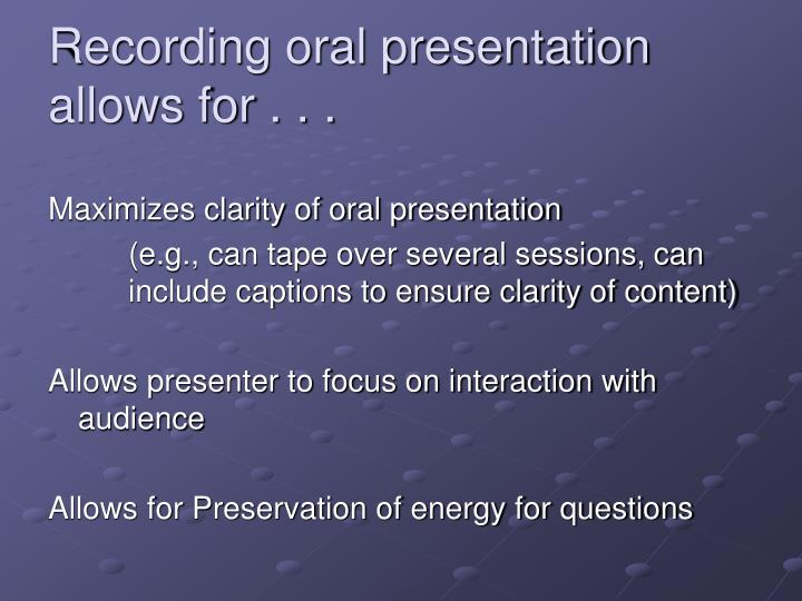 Recording oral presentation allows for . . .