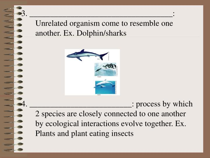 3. ___________________________________: Unrelated organism come to resemble one another. Ex. Dolphin/sharks