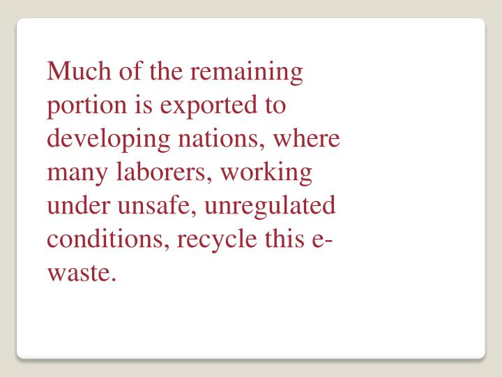 Much of the remaining portion is exported to developing nations, where many laborers, working under unsafe, unregulated conditions, recycle this e-waste.