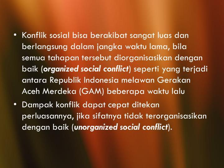 Konflik sosial bisa berakibat sangat luas dan berlangsung dalam jangka waktu lama, bila semua tahapan tersebut diorganisasikan dengan baik (