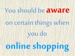 you should be aware on certain things when you do online shopping
