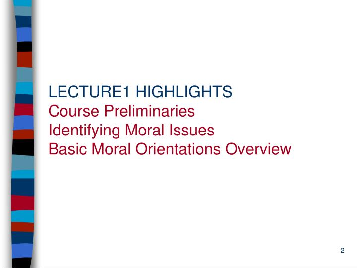 Lecture1 highlights course preliminaries identifying moral issues basic moral orientations overview