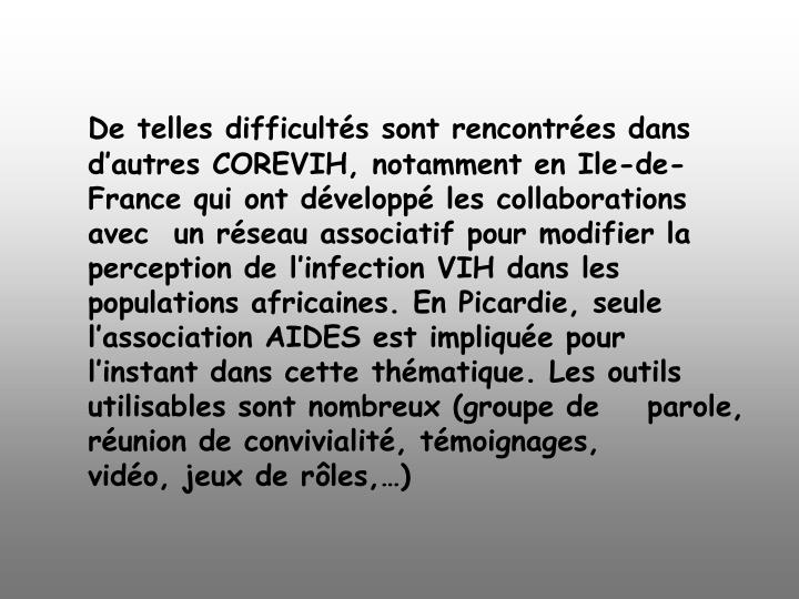 De telles difficultés sont rencontrées dans d'autres COREVIH, notamment en Ile-de-France qui ont développé les collaborations