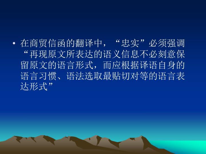 """在商贸信函的翻译中,""""忠实""""必须强调""""再现原文所表达的语义信息不必刻意保留原文的语言形式,而应根据译语自身的语言习惯、语法选取最贴切对等的语言表达形式"""""""