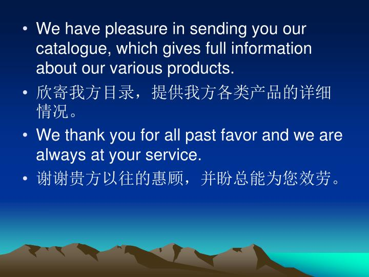 We have pleasure in sending you our catalogue, which gives full information about our various products.