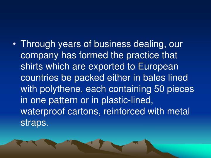 Through years of business dealing, our company has formed the practice that shirts which are exported to European countries be packed either in bales lined with polythene, each containing 50 pieces in one pattern or in plastic-lined, waterproof cartons, reinforced with metal straps.