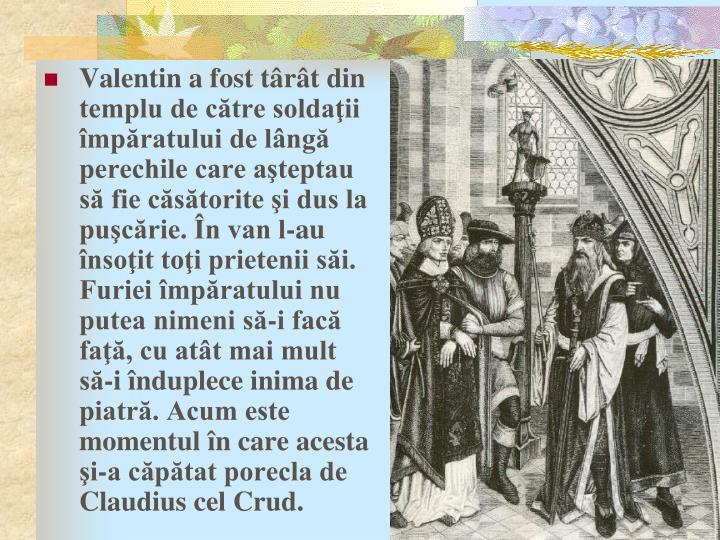 Valentin a fost târât din templu de către soldaţii împăratului de lângă perechile care aşteptau să fie căsătorite şi dus la puşcărie. În van l-au însoţit toţi prietenii săi. Furiei împăratului nu putea nimeni să-i facă faţă, cu atât mai mult să-i înduplece inima de piatră. Acum este momentul în care acesta şi-a căpătat porecla de Claudius cel Crud.