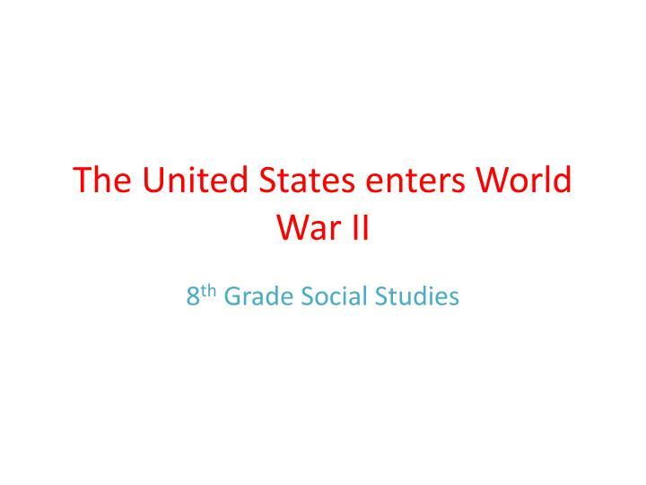 The united states enters world war ii