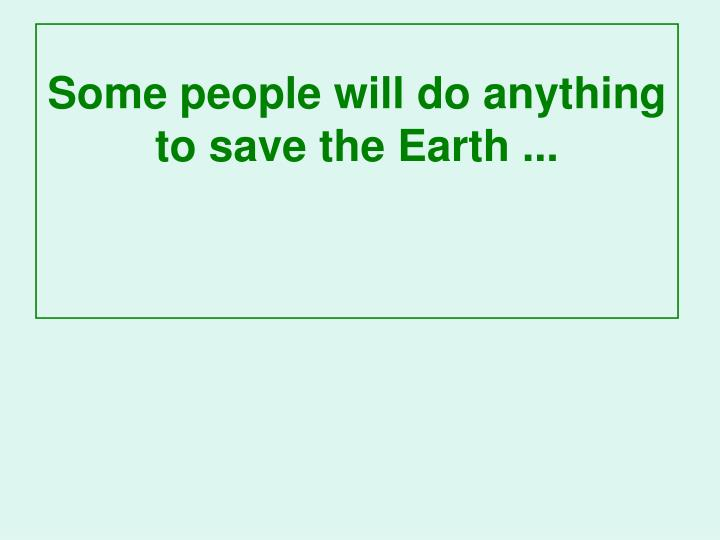 Some people will do anything to save the Earth ...