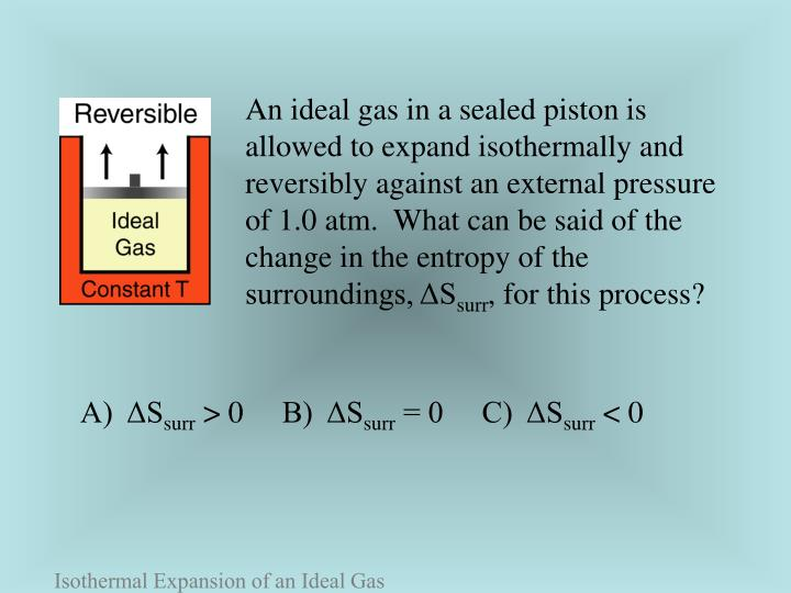 An ideal gas in a sealed piston is allowed to expand isothermally and reversibly against an external pressure of 1.0atm.  What can be said of the change in the entropy of the surroundings, ΔS
