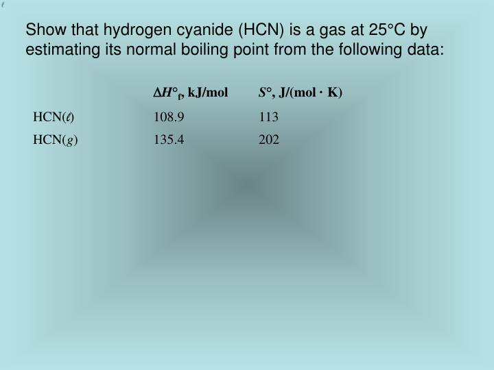 Show that hydrogen cyanide (HCN) is a gas at 25°C by estimating its normal boiling point from the following data: