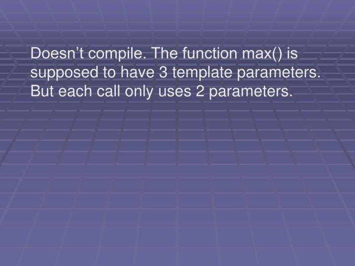 Doesn't compile. The function max() is supposed to have 3 template parameters. But each call only uses 2 parameters.