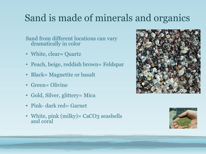 Sand is made of minerals and organics