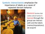 symbolic interactionists emphasize the importance of labels as a cause of repeated deviant behavior