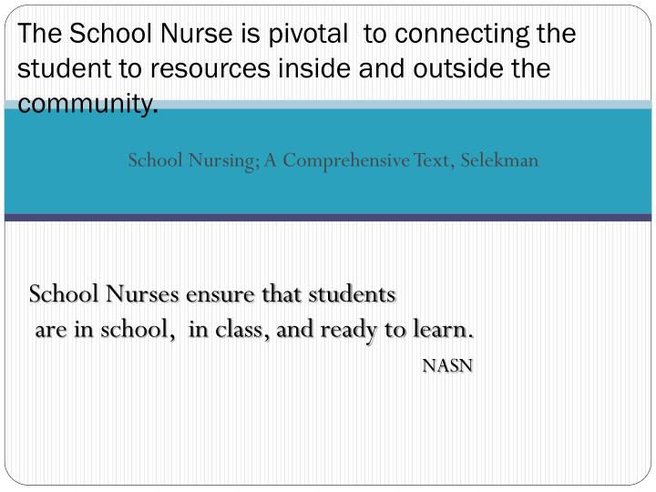 The School Nurse is pivotal  to connecting the student to resources inside and outside the community.