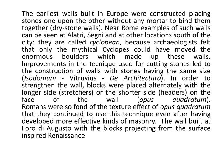 The earliest walls built in Europe were constructed placing stones one upon the other without any mortar to bind them together (dry-stone walls). Near Rome examples of such walls can be seen at