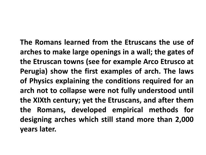 The Romans learned from the Etruscans the use of arches to make large openings in a wall; the gates of the Etruscan towns (see for example Arco