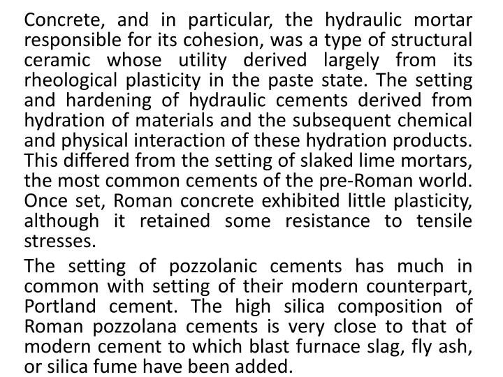 Concrete, and in particular, the hydraulic mortar responsible for its cohesion, was a type of structural ceramic whose utility derived largely from its rheological plasticity in the paste state. The setting and hardening of hydraulic cements derived from hydration of materials and the subsequent chemical and physical interaction of these hydration products. This differed from the setting of slaked lime mortars, the most common cements of the pre-Roman world. Once set, Roman concrete exhibited little plasticity, although it retained some resistance to tensile stresses.