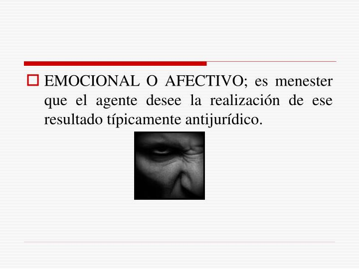 EMOCIONAL O AFECTIVO; es menester que el agente desee la realización de ese resultado típicamente antijurídico.