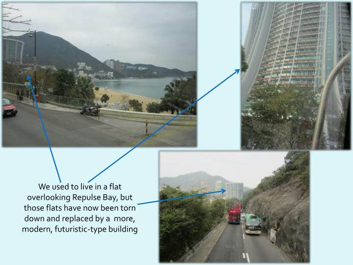 We used to live in a flat overlooking Repulse Bay, but those flats have now been torn down and replaced by a  more, modern, futuristic-type building