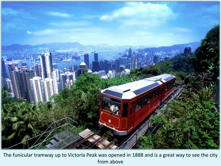 The funicular tramway up to Victoria Peak was opened in 1888 and is a great way to see the city from above