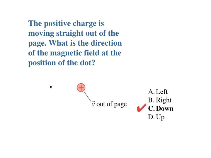 The positive charge is moving straight out of the page. What is the direction of the magnetic field at the position of the dot?