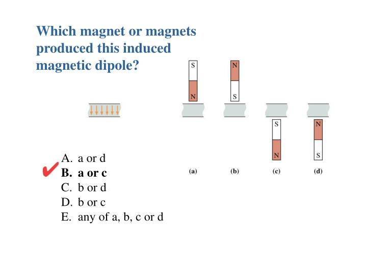 Which magnet or magnets produced this induced magnetic dipole?