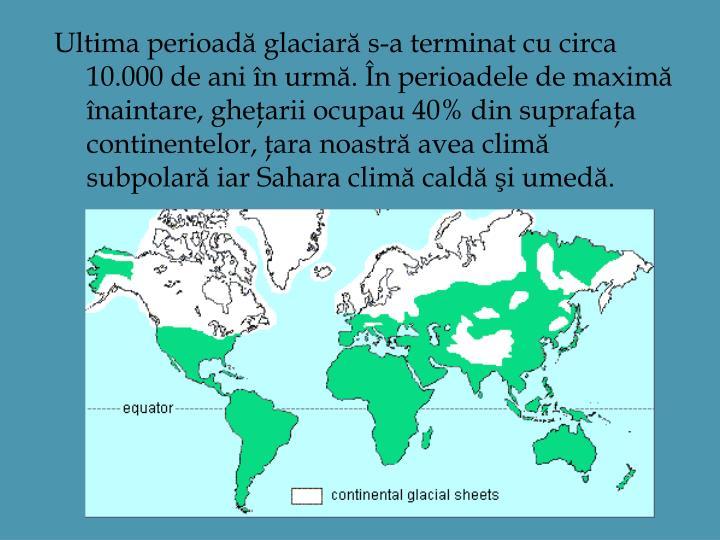 Ultima perioadă glaciară s-a terminat cu circa 10.000 de ani în urmă. În perioadele de maximă înaintare, gheţarii ocupau 40% din suprafaţa continentelor, ţara noastră avea climă subpolară iar Sahara climă caldă şi umedă.