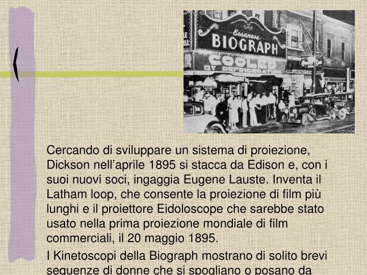 Cercando di sviluppare un sistema di proiezione, Dickson nell'aprile 1895 si stacca da Edison e, con i suoi nuovi soci, ingaggia Eugene Lauste. Inventa il Latham loop, che consente la proiezione di film più lunghi e il proiettore Eidoloscope che sarebbe stato usato nella prima proiezione mondiale di film commerciali, il 20 maggio 1895.