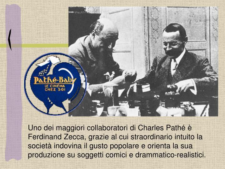 Uno dei maggiori collaboratori di Charles Pathé è Ferdinand Zecca, grazie al cui straordinario intuito la società indovina il gusto popolare e orienta la sua produzione su soggetti comici e drammatico-realistici.
