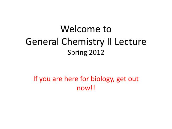 PPT - Welcome to General Chemistry II Lecture Spring 2012