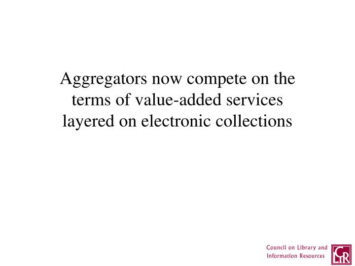 Aggregators now compete on the terms of value-added services layered on electronic collections