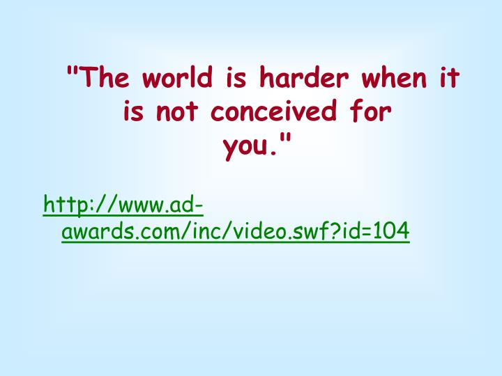 The world is harder when it is not conceived for you