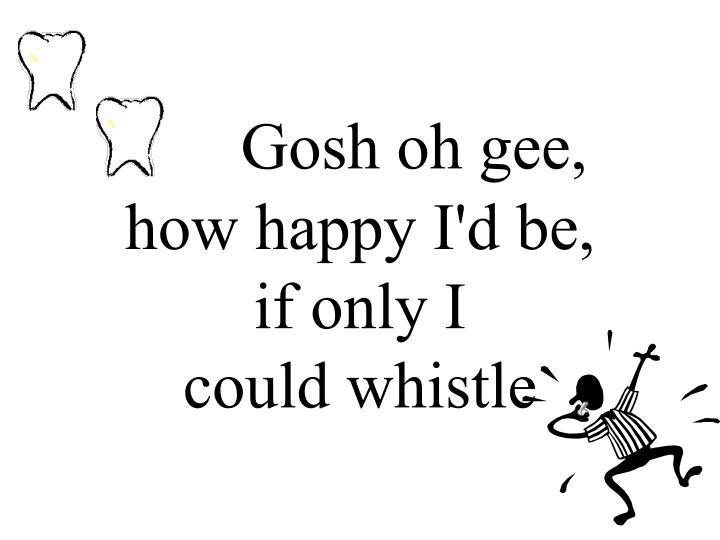 Gosh oh gee,