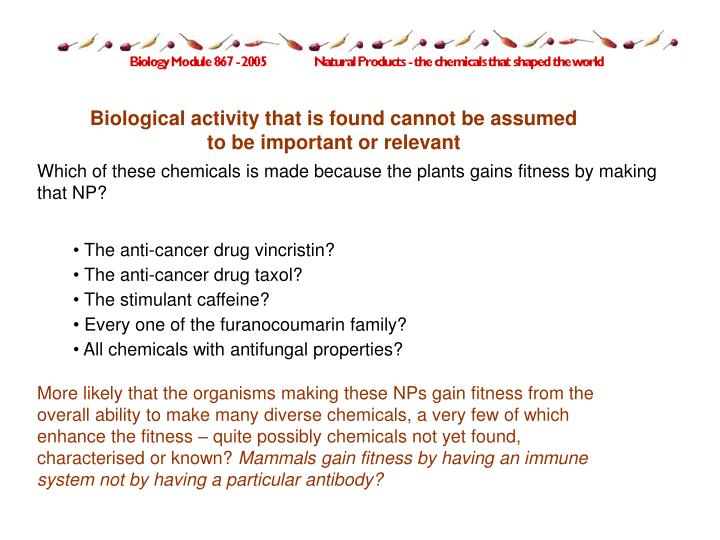 Biological activity that is found cannot be assumed to be important or relevant