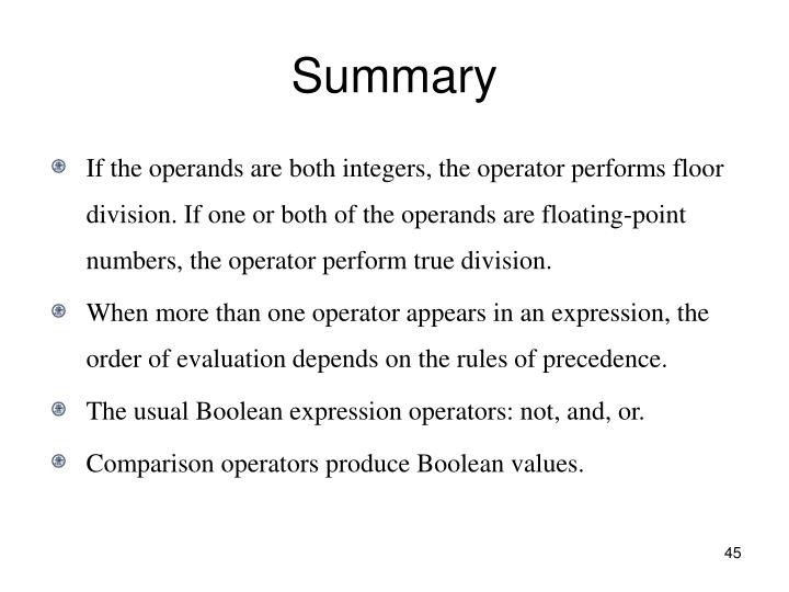 If the operands are both integers, the operator performs floor division. If one or both of the operands are floating-point numbers, the operator perform true division.