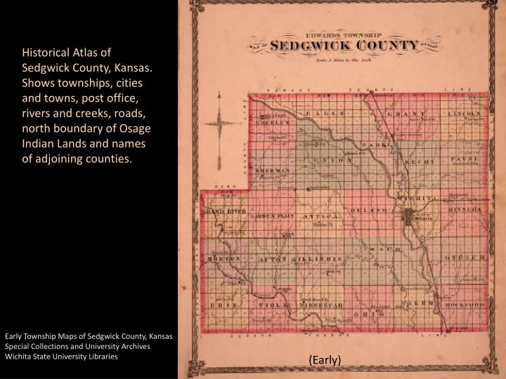 Historical Atlas of Sedgwick County, Kansas. Shows townships, cities and towns, post office, rivers and creeks, roads, north boundary of Osage Indian Lands and names of adjoining counties.