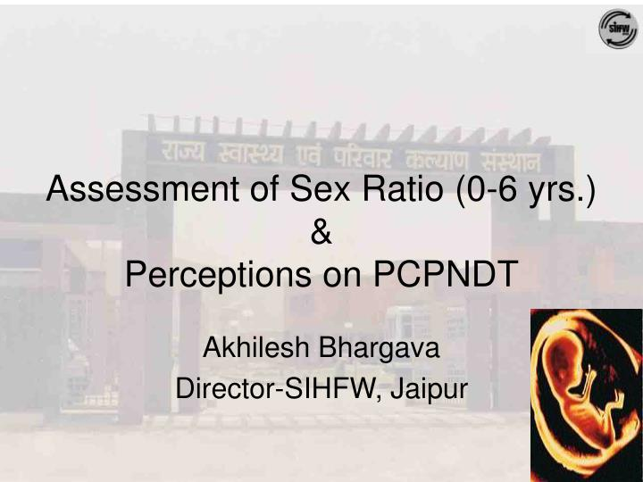 assessment of sex ratio 0 6 yrs perceptions on pcpndt n.