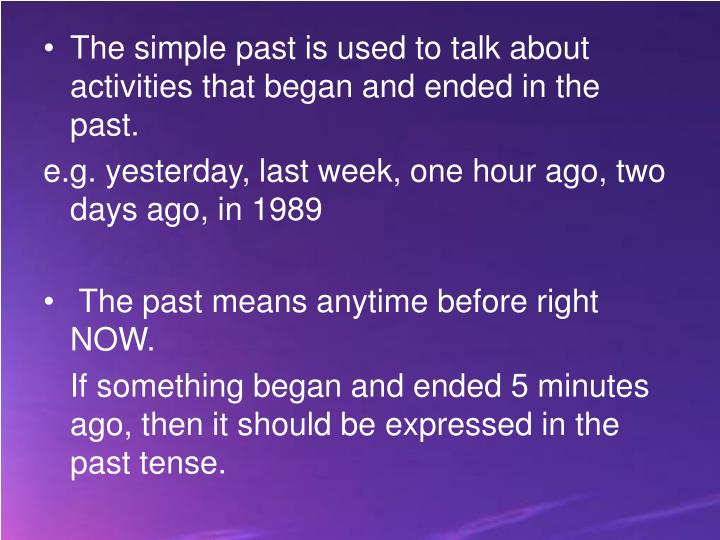 The simple past is used to talk about activities that began and ended in the past.