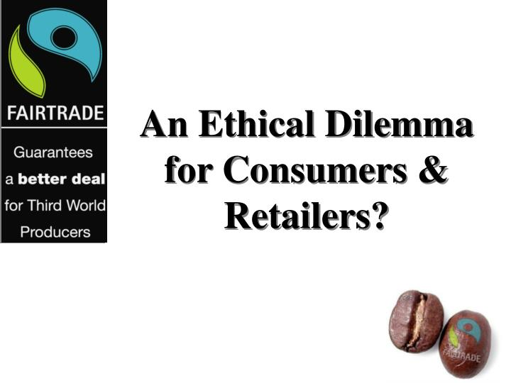 An ethical dilemma for consumers retailers