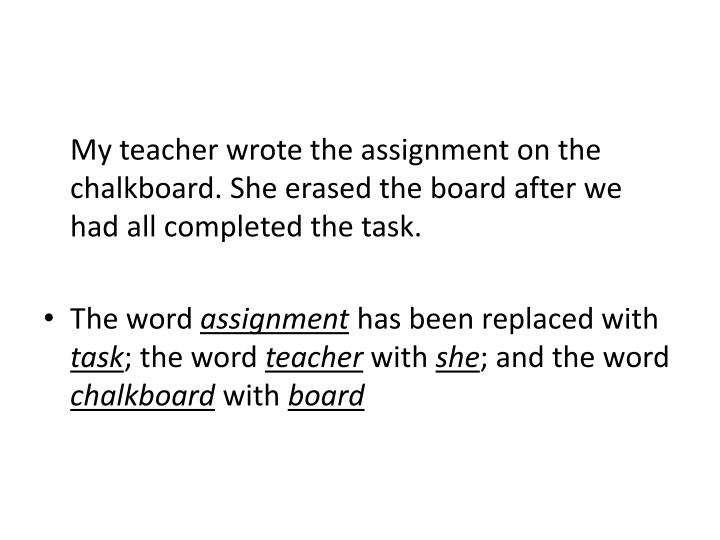 My teacher wrote the assignment on the chalkboard. She erased the board after we had all completed the task.