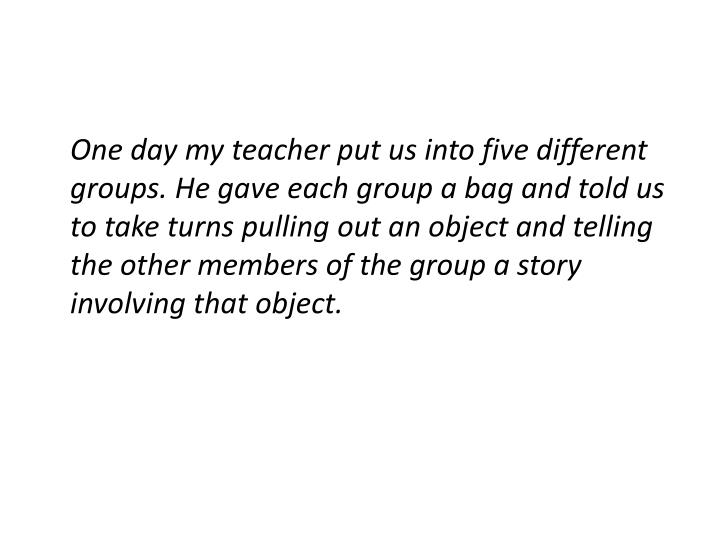 One day my teacher put us into five different groups. He gave each group a bag and told us to take turns pulling out an object and telling the other members of the group a story involving that object.
