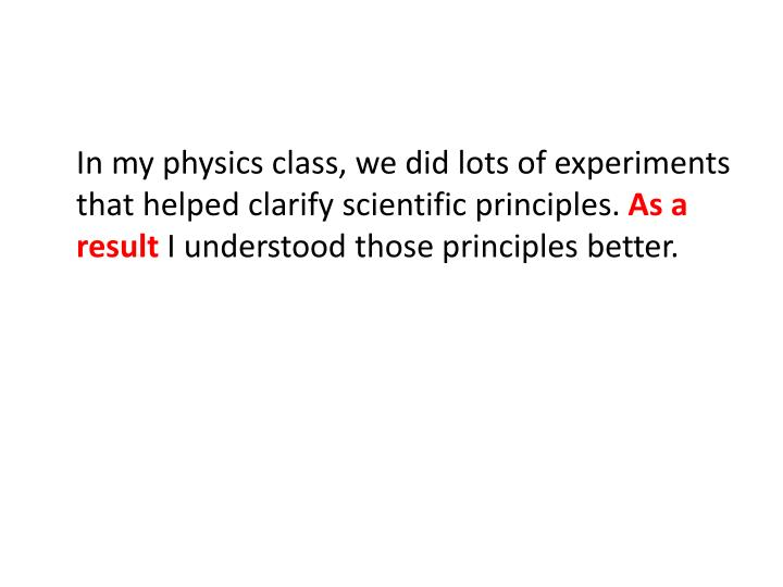 In my physics class, we did lots of experiments that helped clarify scientific principles.