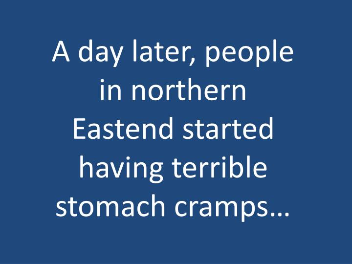 A day later, people in northern Eastend started having terrible stomach cramps…