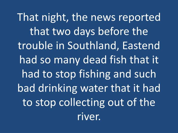 That night, the news reported that two days before the trouble in Southland, Eastend had so many dead fish that it had to stop fishing and such bad drinking water that it had to stop collecting out of the river.