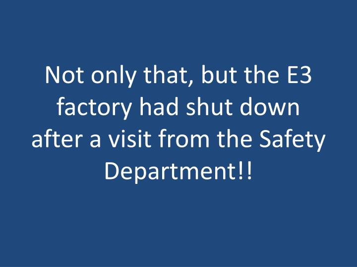 Not only that, but the E3 factory had shut down after a visit from the Safety Department!!