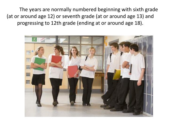 The years are normally numbered beginning with sixth grade (at or around age 12) or seventh grade (at or around age 13) and progressing to 12th grade (ending at or around age 18).