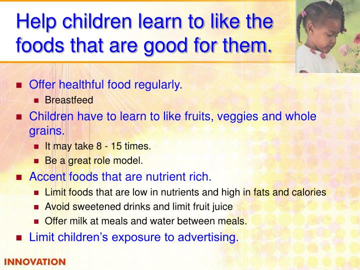 Help children learn to like the foods that are good for them.