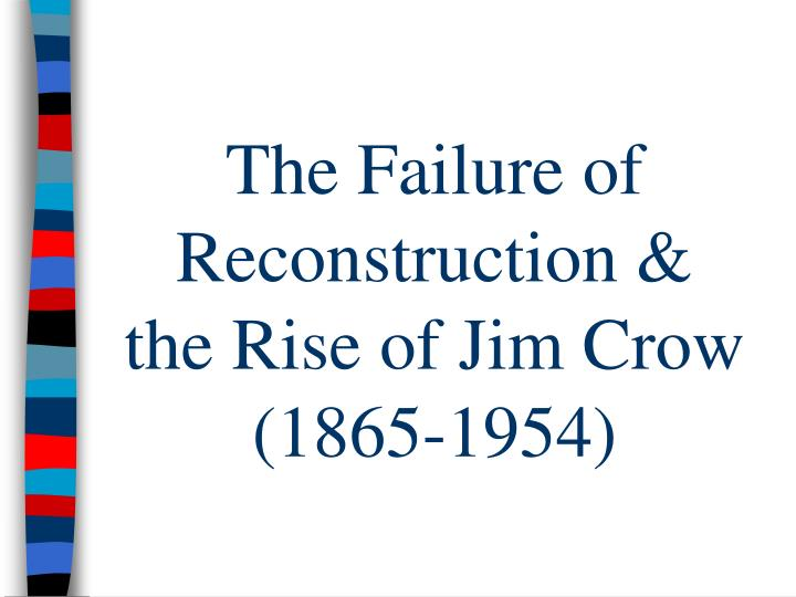 the failure of reconstruction This tracing center campaign explores the unfinished business of civil were not enough to reverse the failures of reconstruction or the discrimination of the jim.