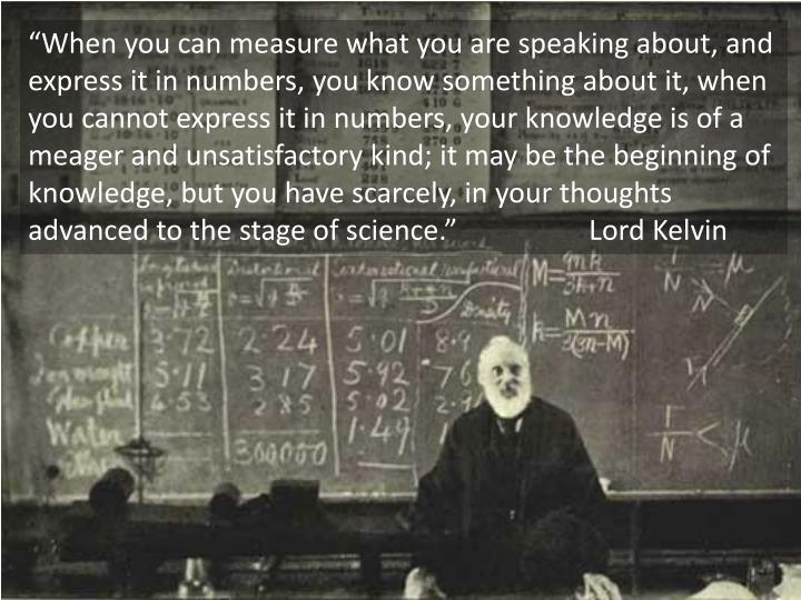 """""""When you can measure what you are speaking about, and express it in numbers, you know something about it, when you cannot express it in numbers, your knowledge is of a meager and unsatisfactory kind; it may be the beginning of knowledge, but you have scarcely, in your thoughts advanced to the stage of science.""""Lord Kelvin"""
